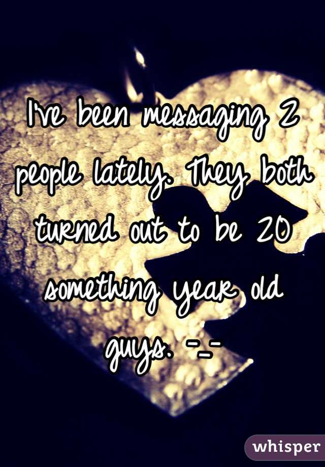 I've been messaging 2 people lately. They both turned out to be 20 something year old guys. -_-
