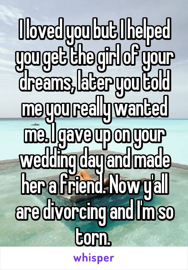 I loved you but I helped you get the girl of your dreams, later you told me you really wanted me. I gave up on your wedding day and made her a friend. Now y'all are divorcing and I'm so torn.