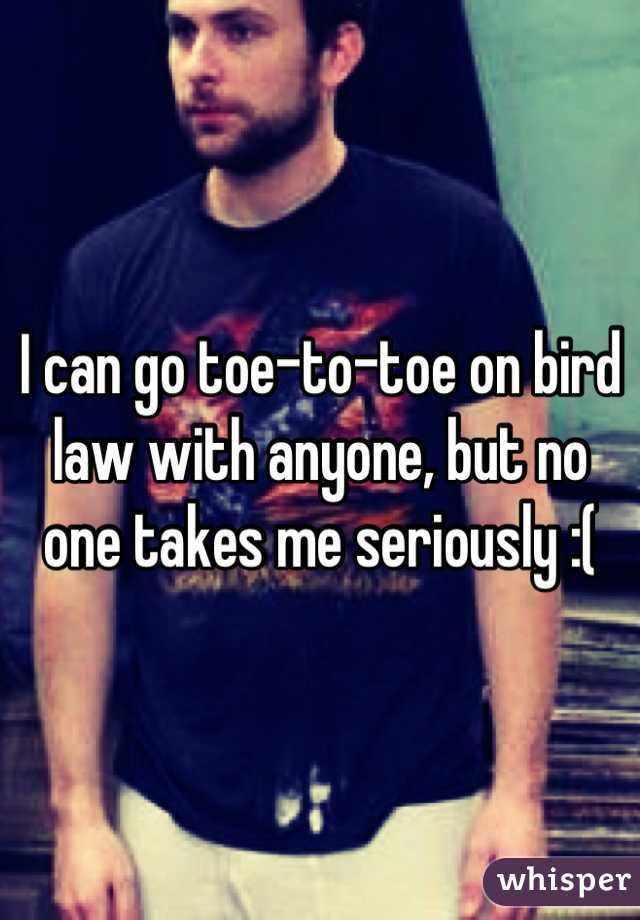 I can go toe-to-toe on bird law with anyone, but no one takes me seriously :(