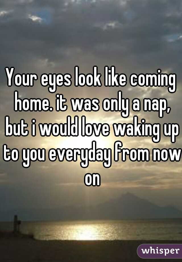 Your eyes look like coming home. it was only a nap, but i would love waking up to you everyday from now on