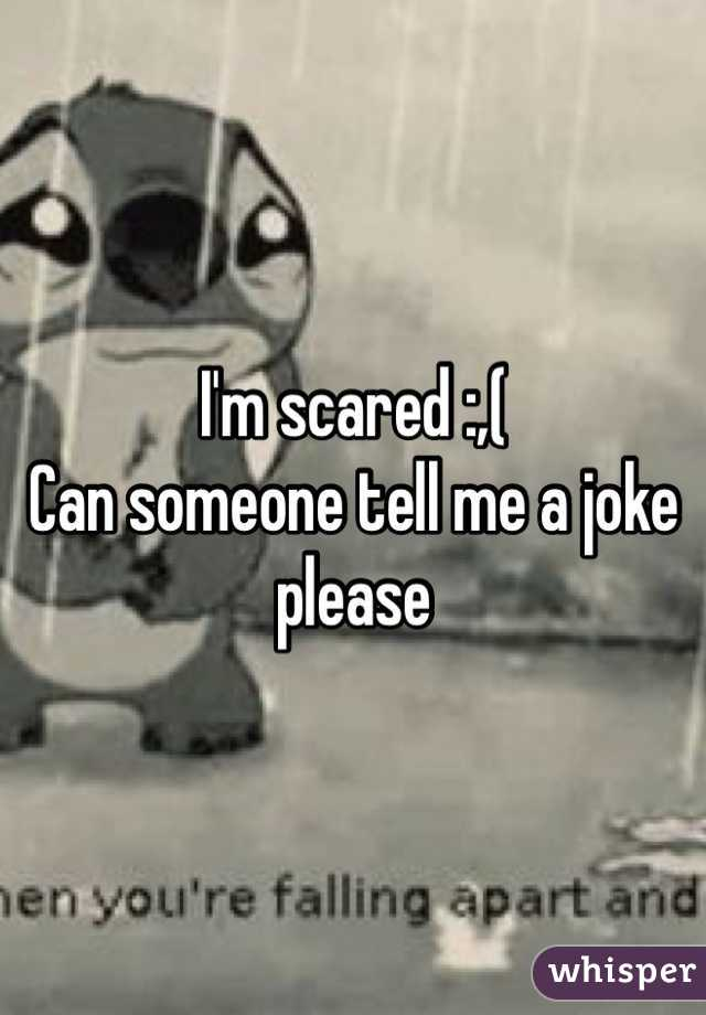 I'm scared :,(  Can someone tell me a joke please