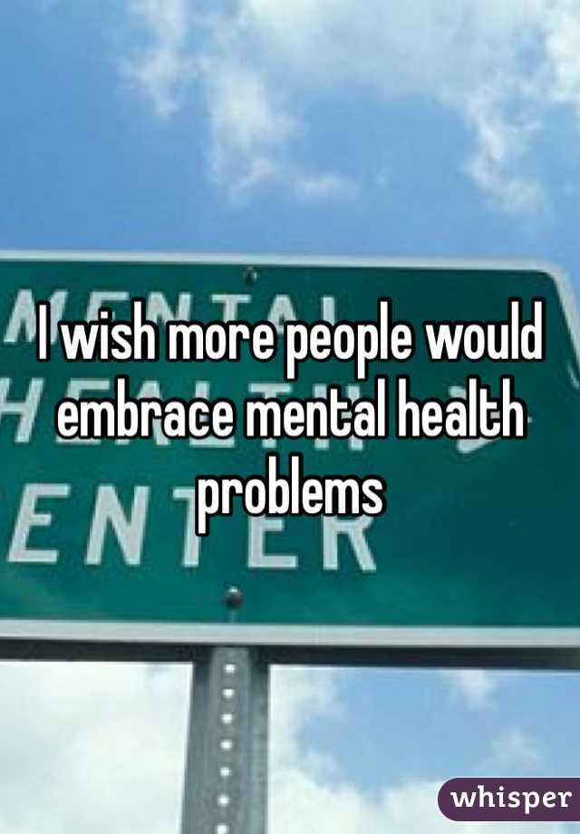 I wish more people would embrace mental health problems