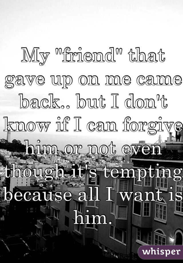 """My """"friend"""" that gave up on me came back.. but I don't know if I can forgive him or not even though it's tempting because all I want is him."""