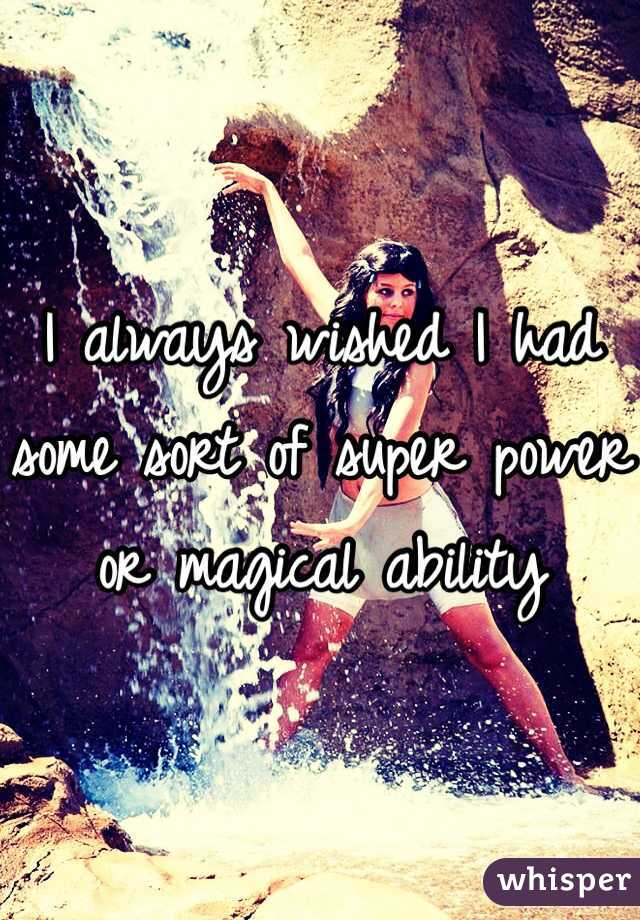 I always wished I had some sort of super power or magical ability
