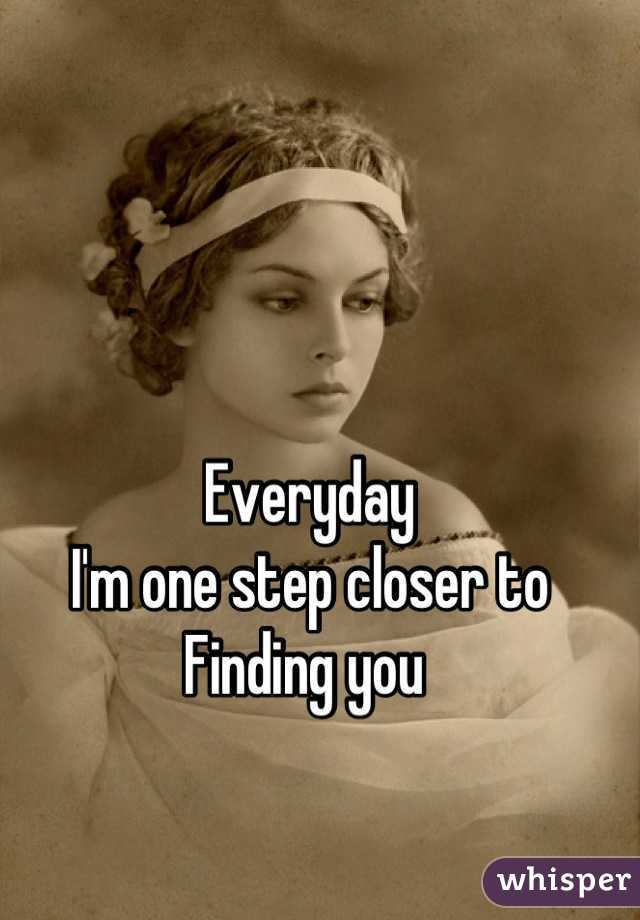 Everyday I'm one step closer to Finding you