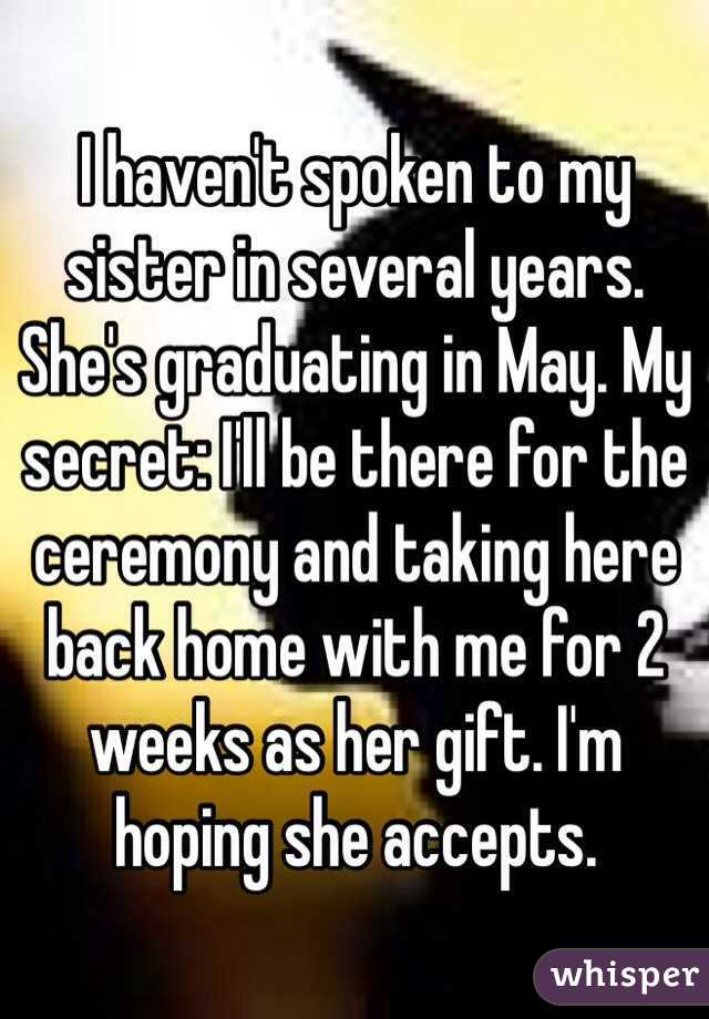 I haven't spoken to my sister in several years. She's graduating in May. My secret: I'll be there for the ceremony and taking here back home with me for 2 weeks as her gift. I'm hoping she accepts.