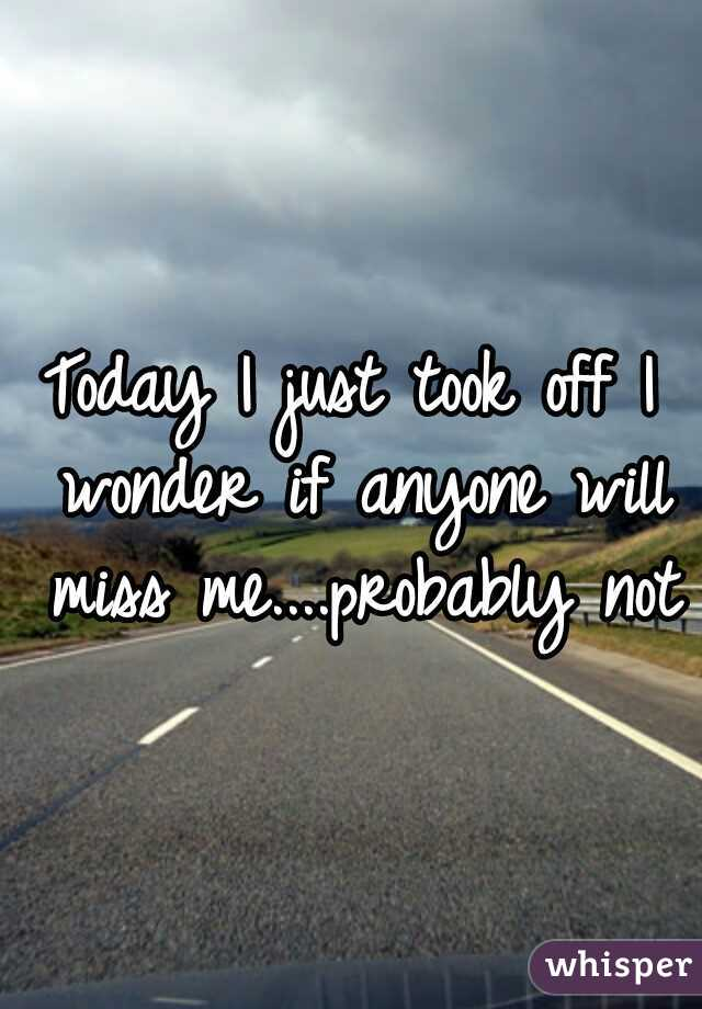 Today I just took off I wonder if anyone will miss me....probably not