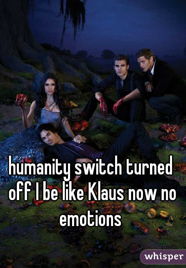 humanity switch turned off I be like Klaus now no emotions