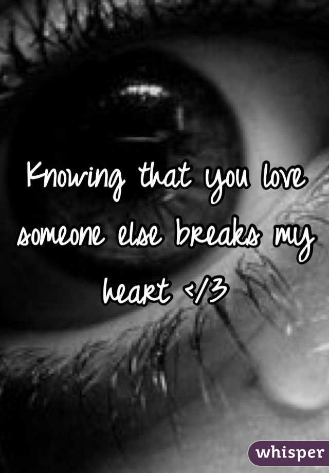 Knowing that you love someone else breaks my heart </3