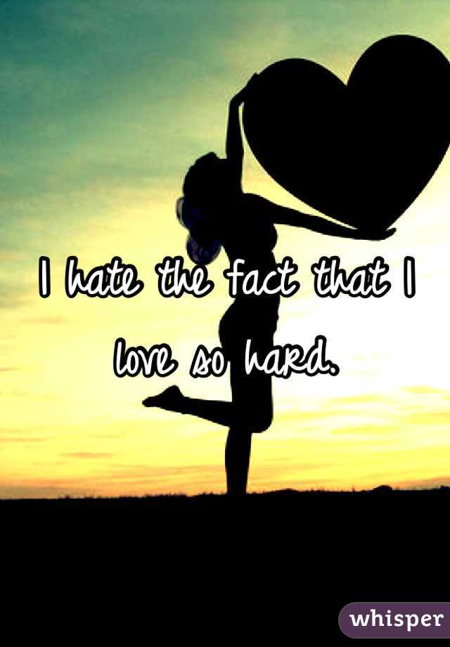 I hate the fact that I love so hard.