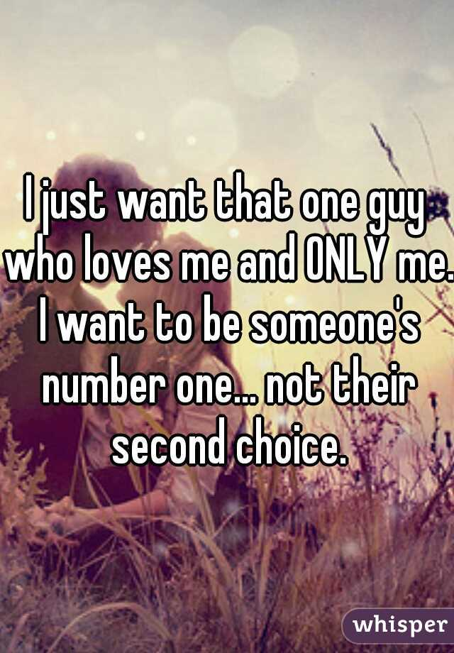 I just want that one guy who loves me and ONLY me. I want to be someone's number one... not their second choice.