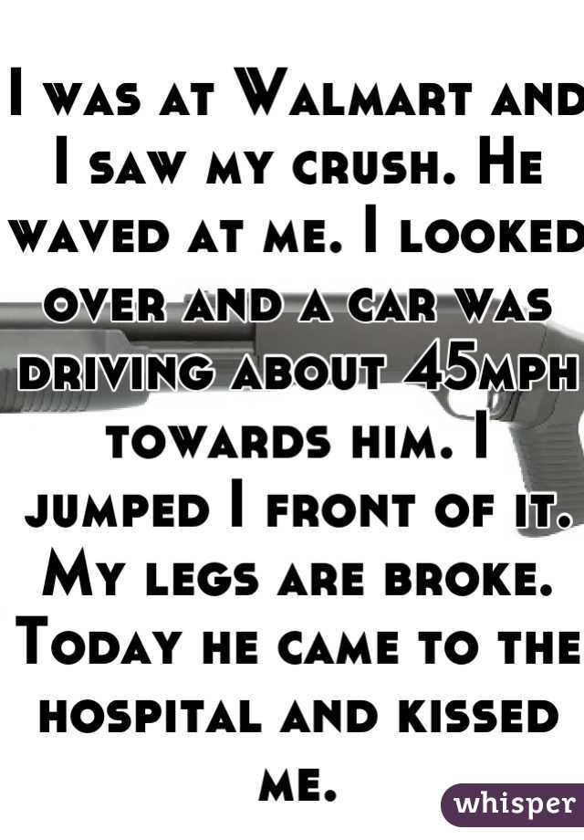 I was at Walmart and I saw my crush. He waved at me. I looked over and a car was driving about 45mph towards him. I jumped I front of it. My legs are broke. Today he came to the hospital and kissed me.