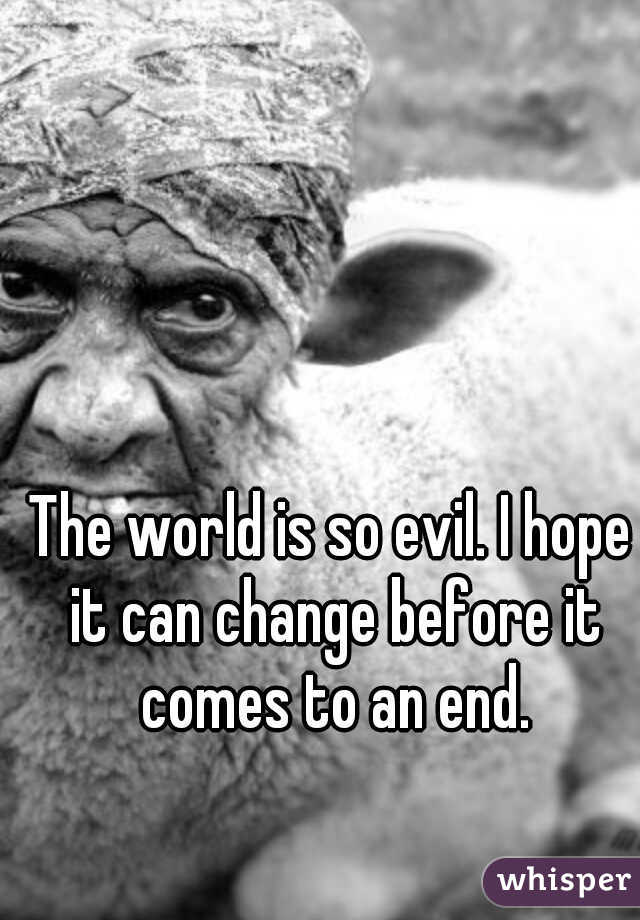 The world is so evil. I hope it can change before it comes to an end.
