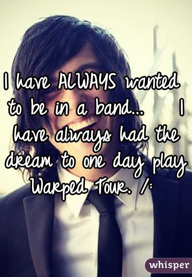 I have ALWAYS wanted to be in a band...    I have always had the dream to one day play Warped Tour. /: