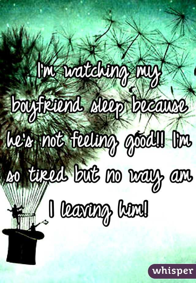 I'm watching my boyfriend sleep because he's not feeling good!! I'm so tired but no way am I leaving him!