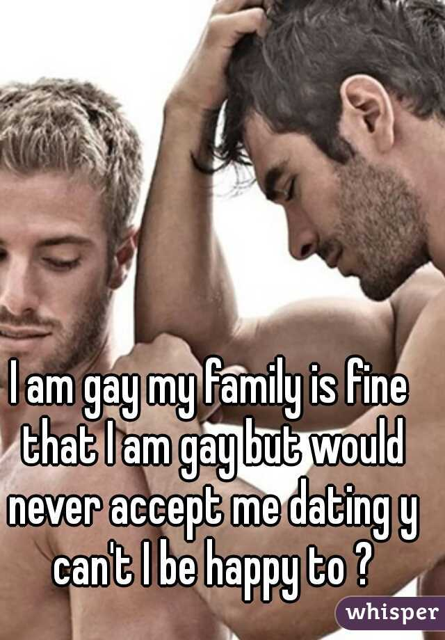 I am gay my family is fine that I am gay but would never accept me dating y can't I be happy to ?