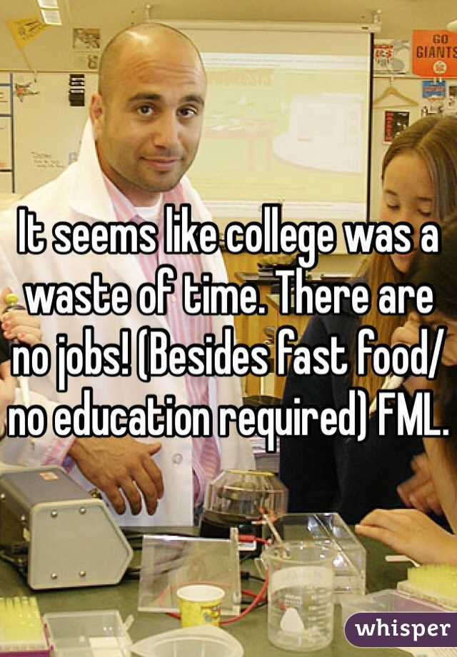 It seems like college was a waste of time. There are no jobs! (Besides fast food/no education required) FML.