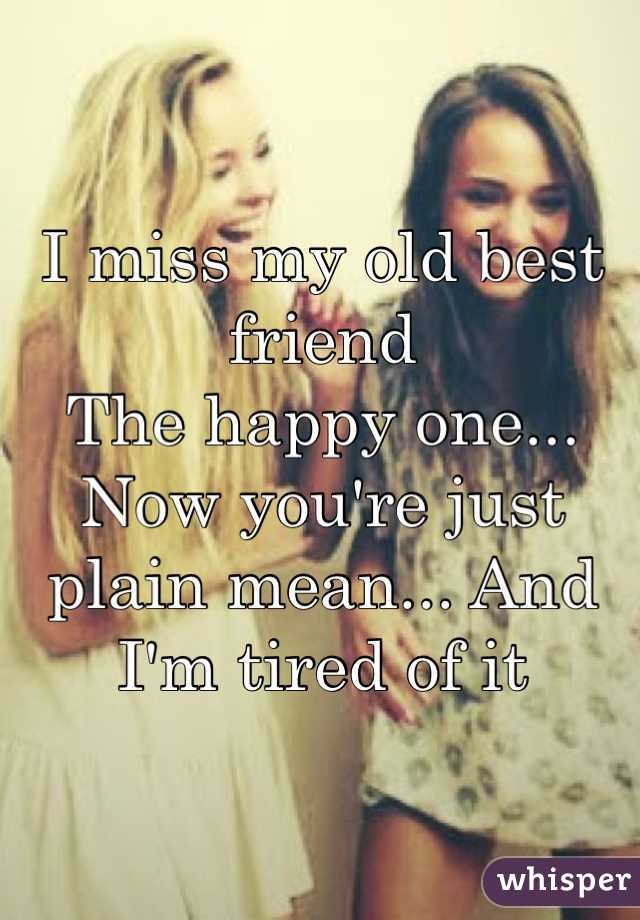 I miss my old best friend The happy one... Now you're just plain mean... And I'm tired of it