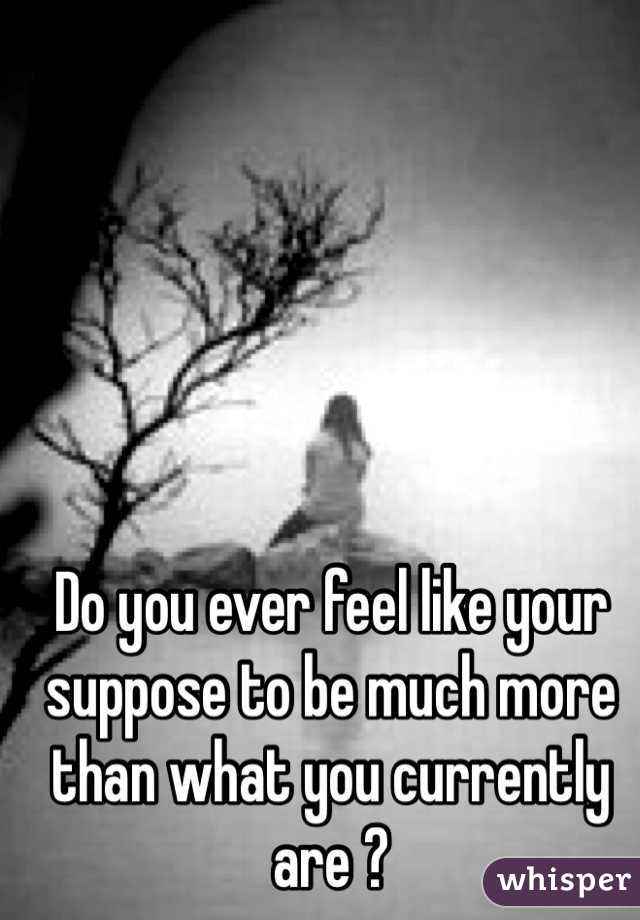 Do you ever feel like your suppose to be much more than what you currently are ?