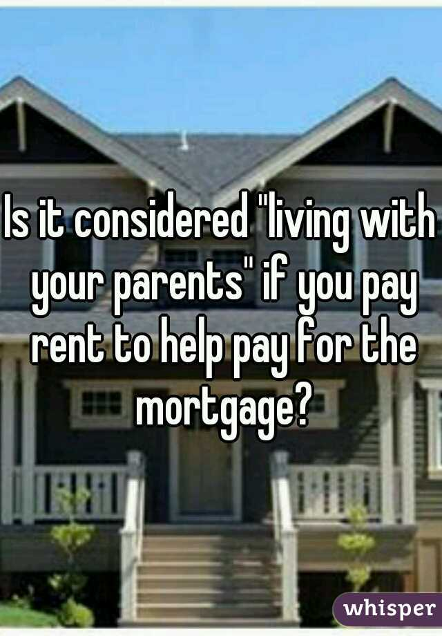 """Is it considered """"living with your parents"""" if you pay rent to help pay for the mortgage?"""