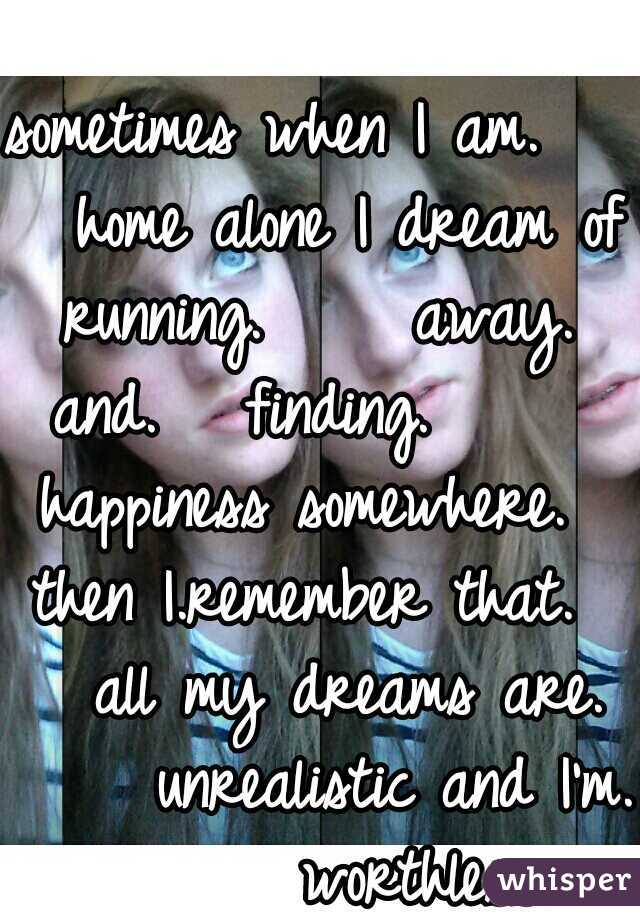 sometimes when I am.     home alone I dream of running.     away.  and.   finding.       happiness somewhere.   then I.remember that.     all my dreams are.      unrealistic and I'm.       worthless.