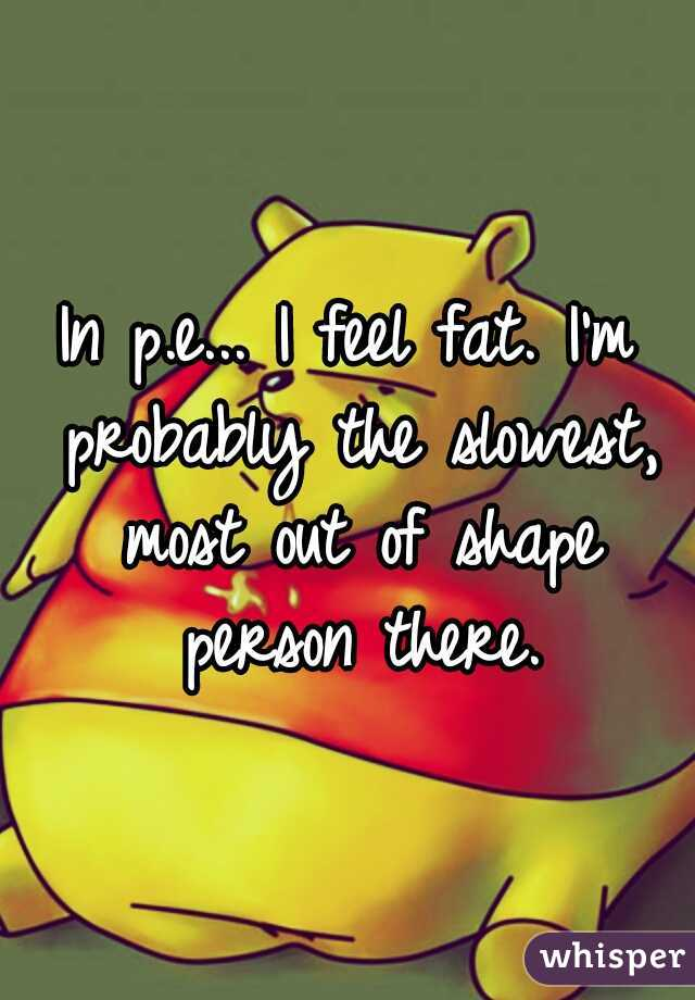 In p.e... I feel fat. I'm probably the slowest, most out of shape person there.