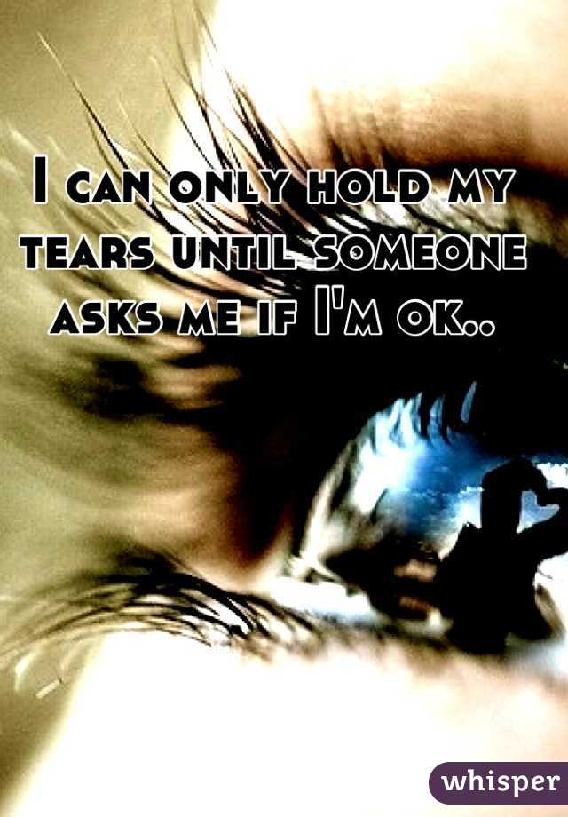 I can only hold my tears until someone asks me if I'm ok..