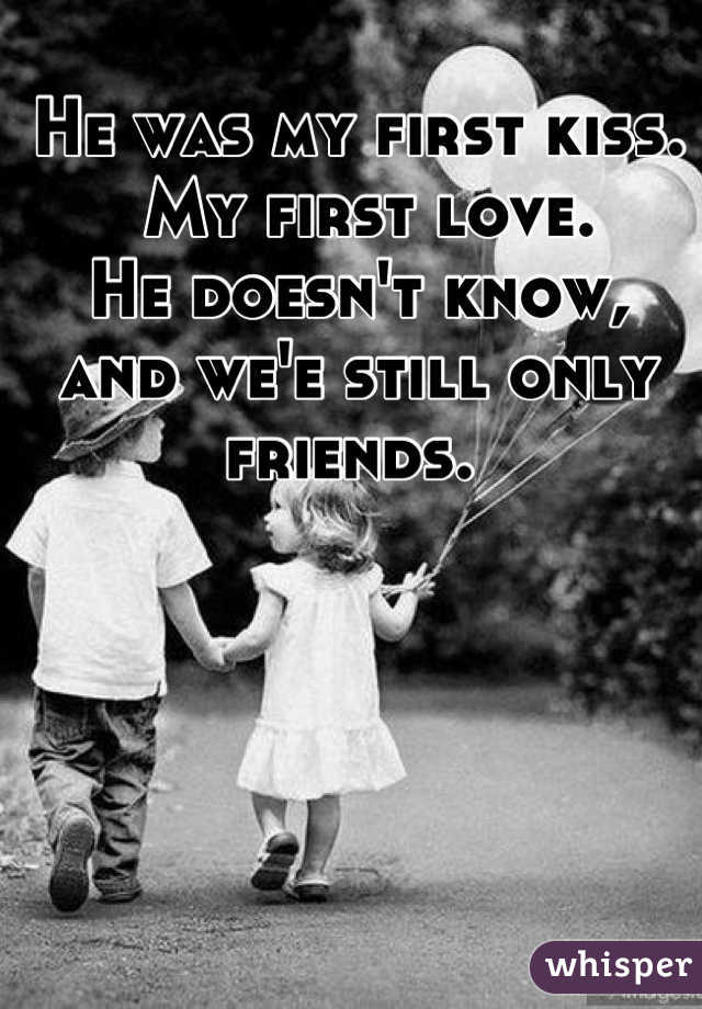 He was my first kiss.   My first love.  He doesn't know,  and we'e still only friends.