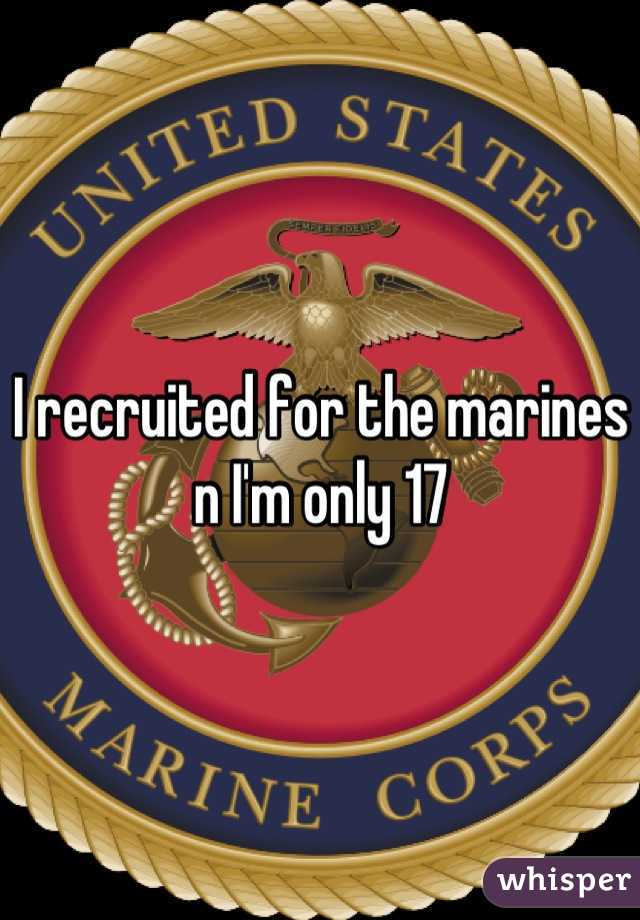 I recruited for the marines n I'm only 17