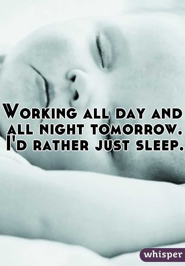 Working all day and all night tomorrow. I'd rather just sleep.