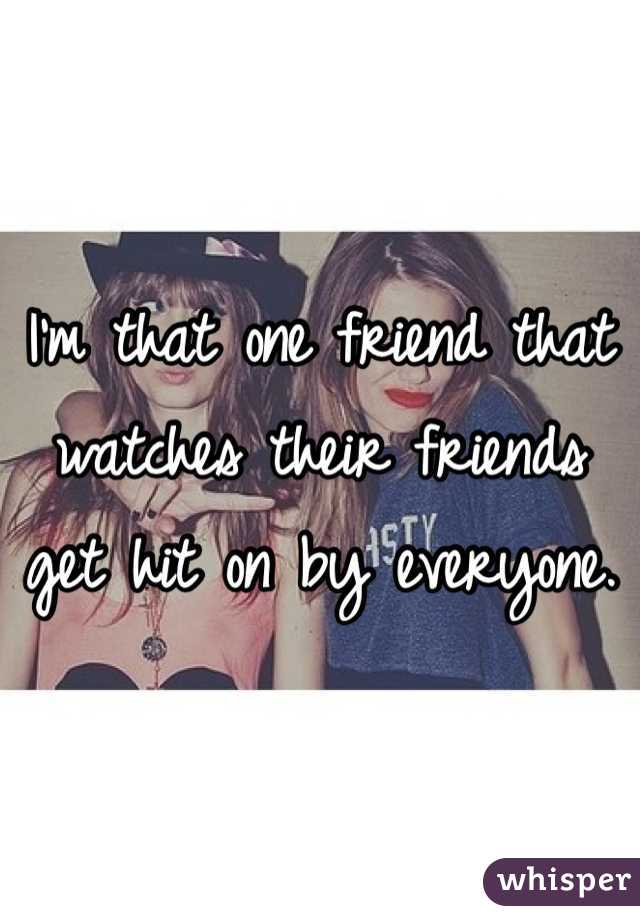 I'm that one friend that watches their friends get hit on by everyone.