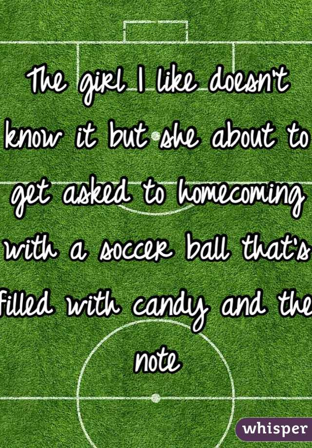 The girl I like doesn't know it but she about to get asked to homecoming with a soccer ball that's filled with candy and the note
