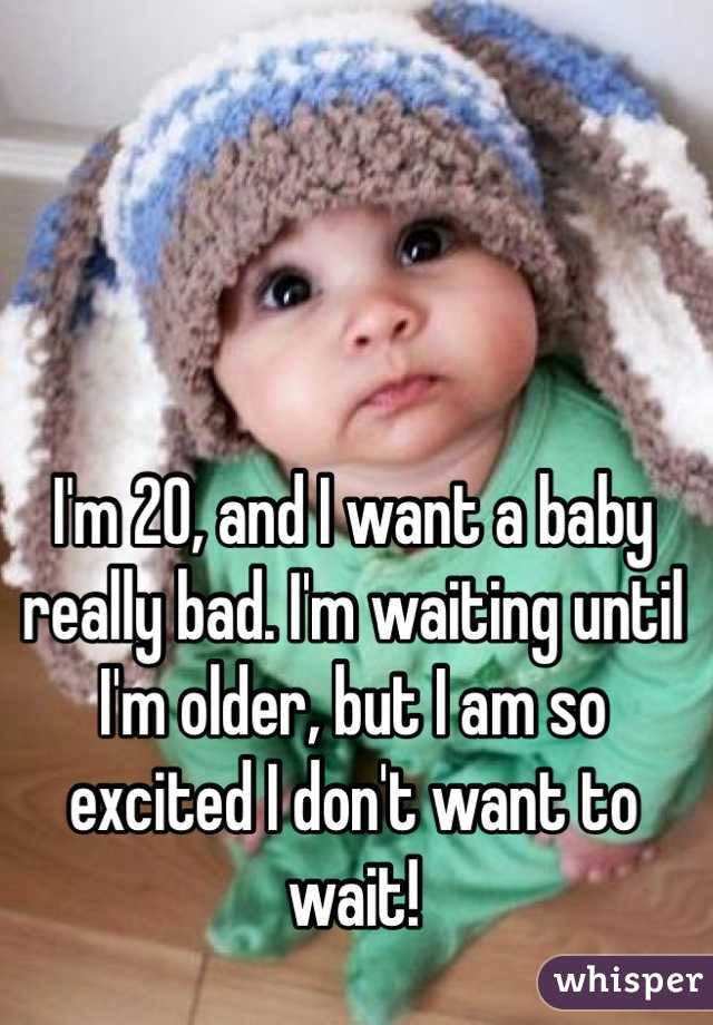 I'm 20, and I want a baby really bad. I'm waiting until I'm older, but I am so excited I don't want to wait!