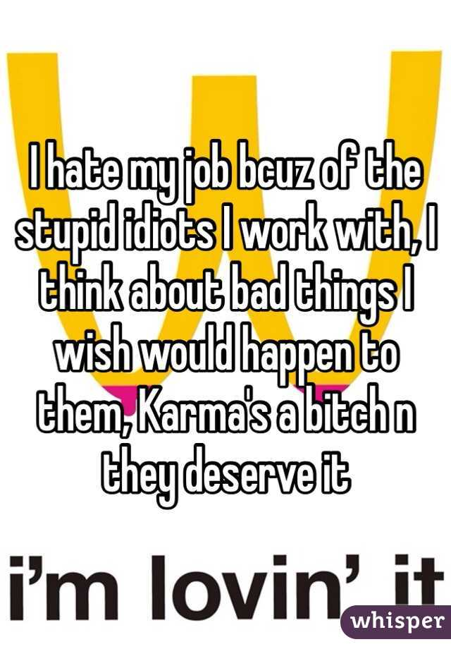 I hate my job bcuz of the stupid idiots I work with, I think about bad things I wish would happen to them, Karma's a bitch n they deserve it
