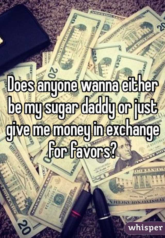 Does anyone wanna either be my sugar daddy or just give me money in exchange for favors?