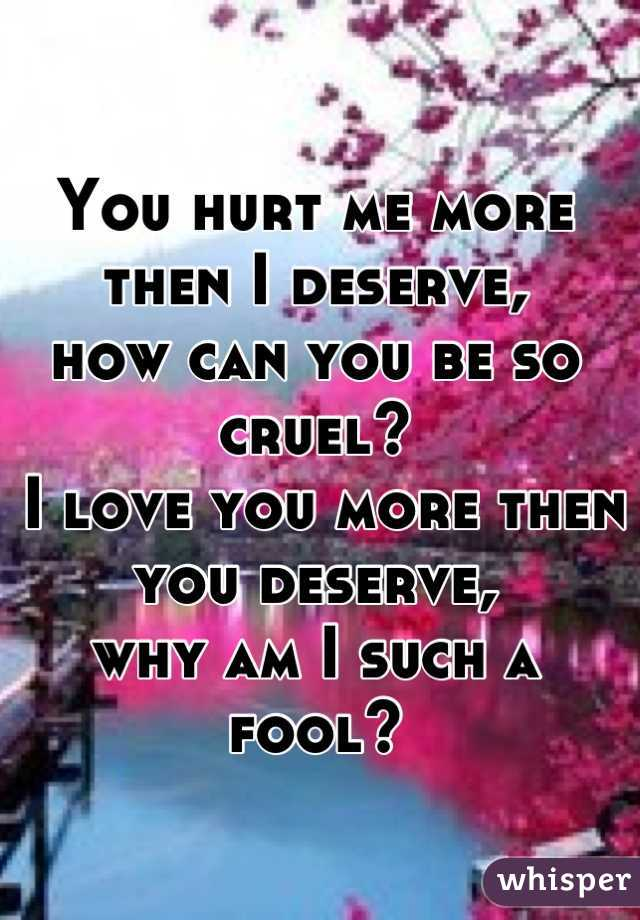 You hurt me more then I deserve,  how can you be so cruel?  I love you more then you deserve,  why am I such a fool?
