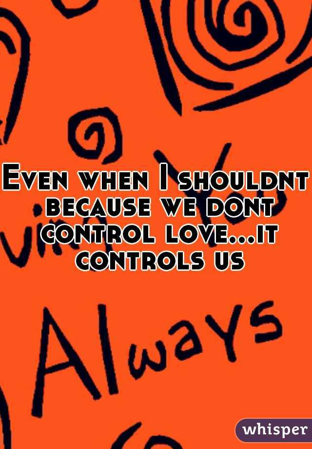 Even when I shouldnt because we dont control love...it controls us
