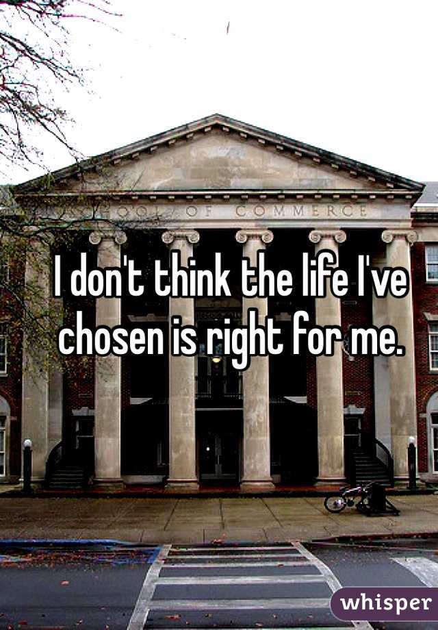 I don't think the life I've chosen is right for me.