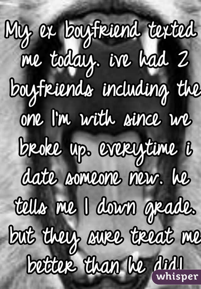 My ex boyfriend texted me today. ive had 2 boyfriends including the one I'm with since we broke up. everytime i date someone new. he tells me I down grade. but they sure treat me better than he did!