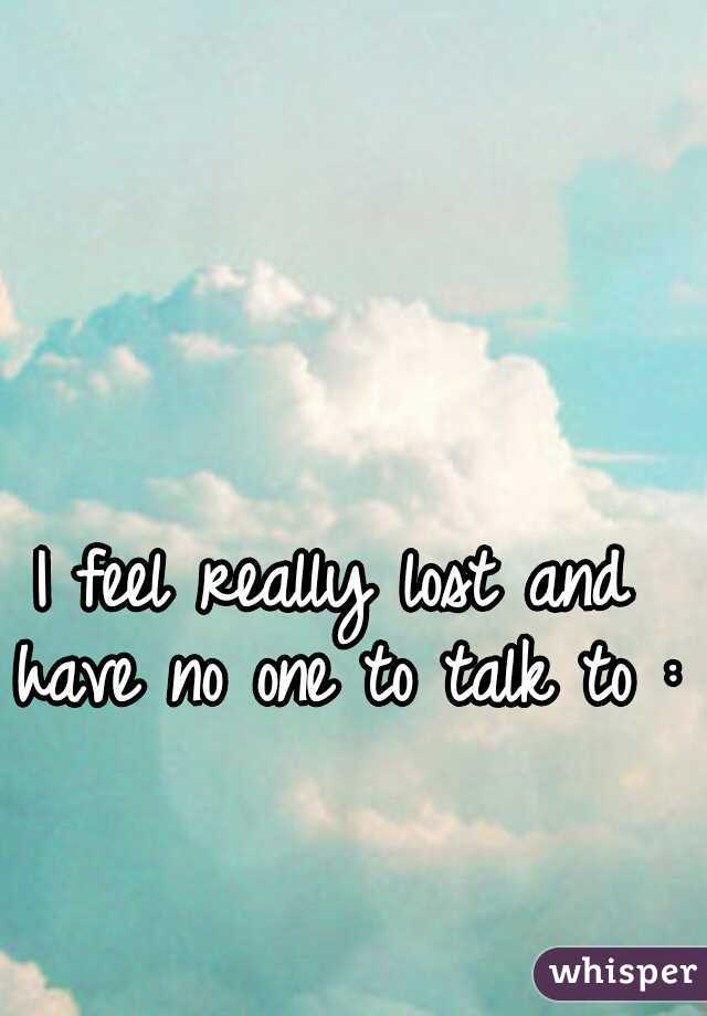 I feel really lost and have no one to talk to :/