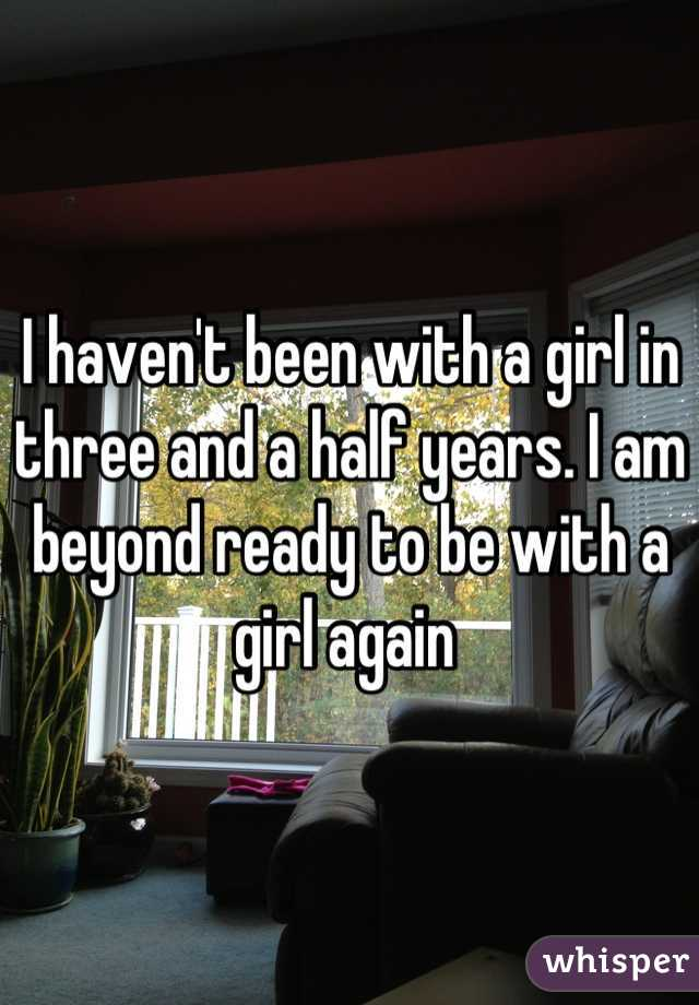 I haven't been with a girl in three and a half years. I am beyond ready to be with a girl again