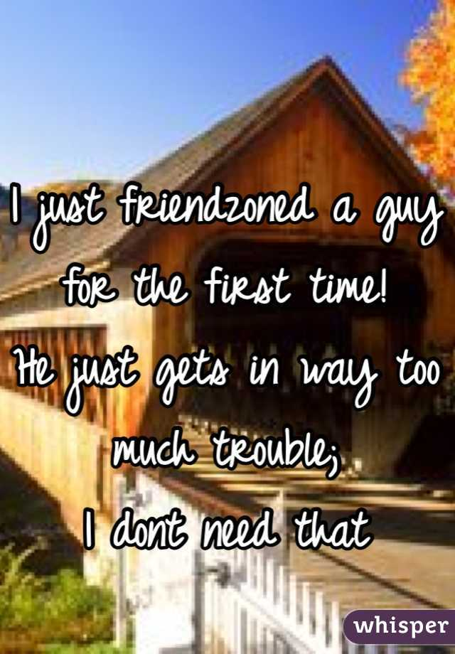 I just friendzoned a guy for the first time! He just gets in way too much trouble; I dont need that