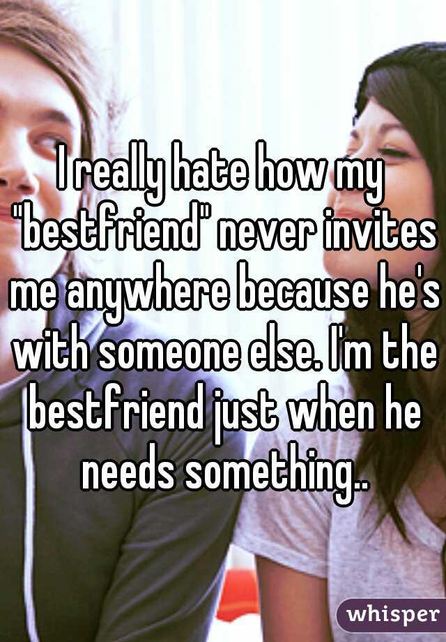 """I really hate how my """"bestfriend"""" never invites me anywhere because he's with someone else. I'm the bestfriend just when he needs something.."""