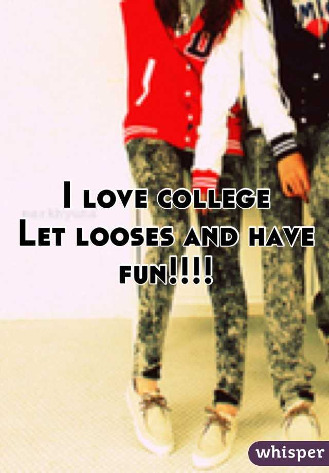 I love college Let looses and have fun!!!!