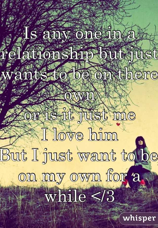 Is any one in a relationship but just wants to be on there own  or is it just me  I love him  But I just want to be on my own for a while </3