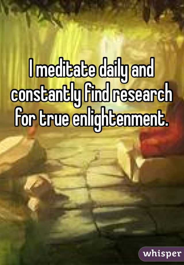 I meditate daily and constantly find research for true enlightenment.