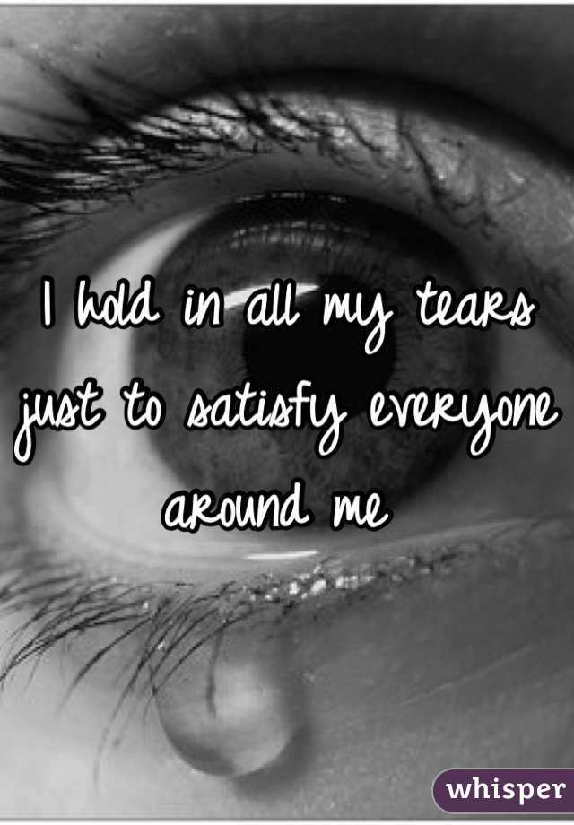 I hold in all my tears just to satisfy everyone around me