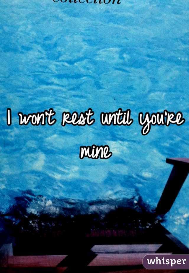 I won't rest until you're mine