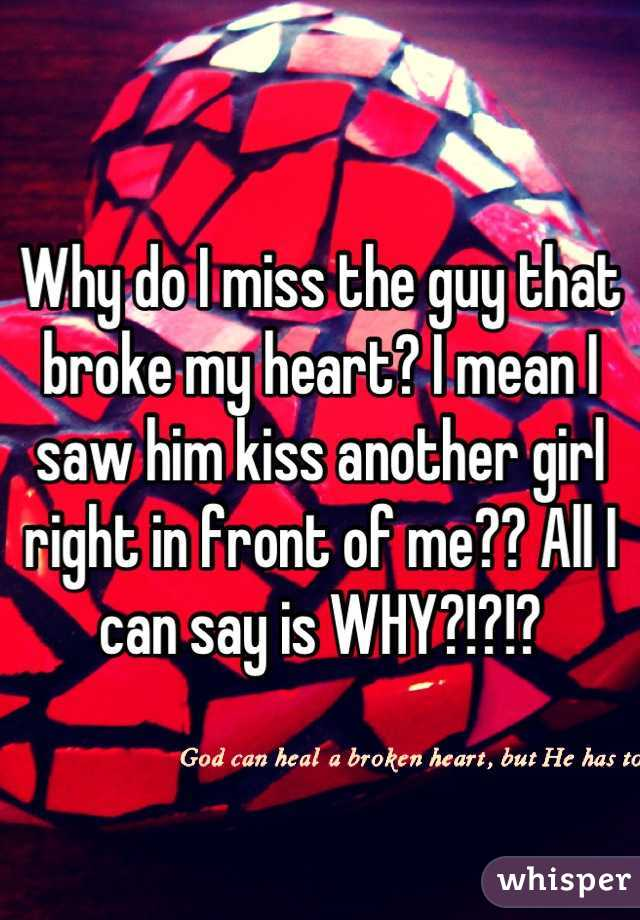 Why do I miss the guy that broke my heart? I mean I saw him kiss another girl right in front of me?? All I can say is WHY?!?!?