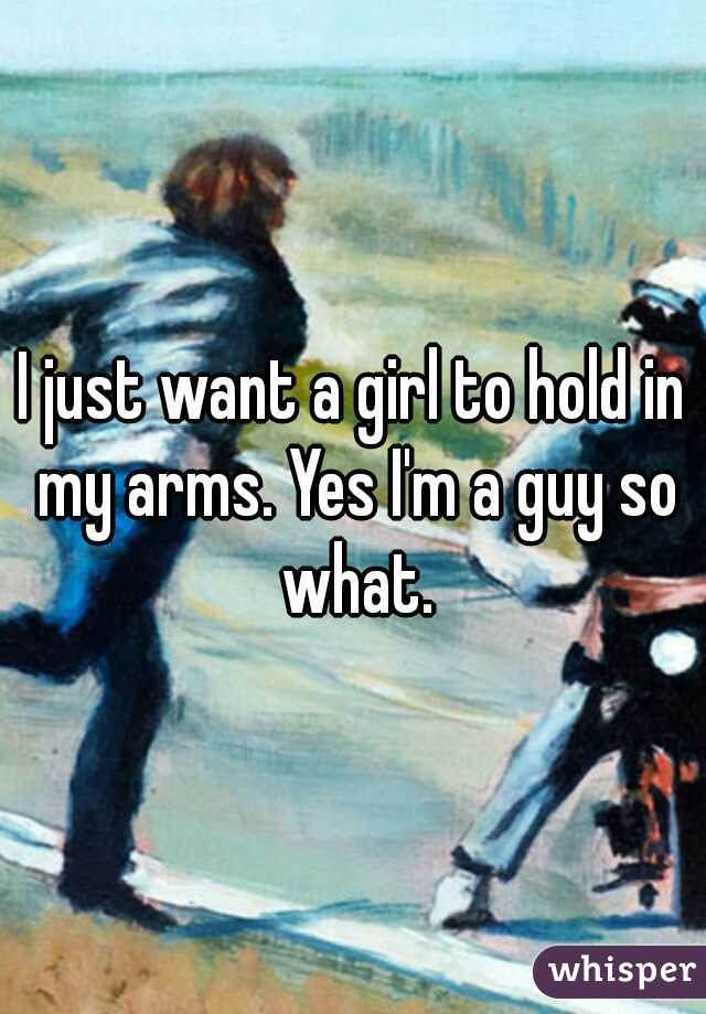 I just want a girl to hold in my arms. Yes I'm a guy so what.